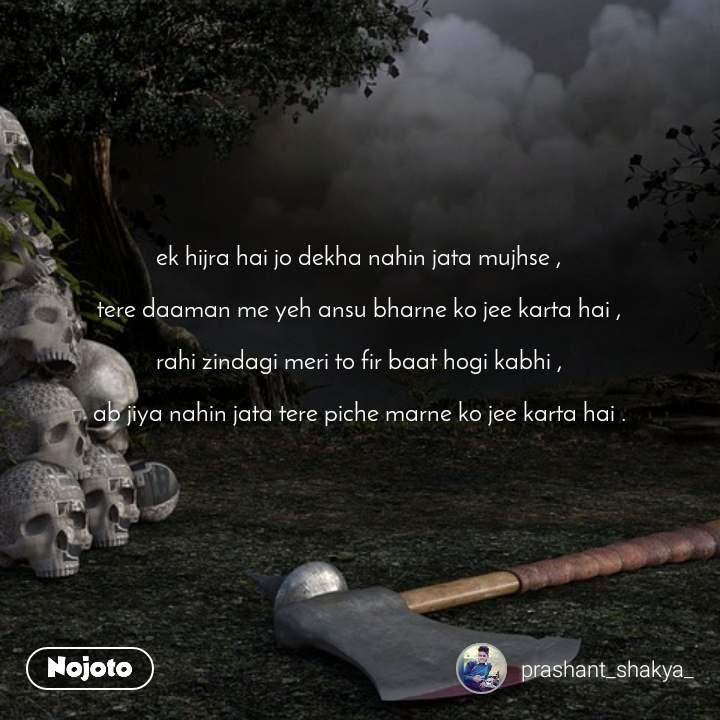 ek hijra hai jo dekha nahin jata mujhse ,  tere daaman me yeh ansu bharne ko jee karta hai ,  rahi zindagi meri to fir baat hogi kabhi ,  ab jiya nahin jata tere piche marne ko jee karta hai .
