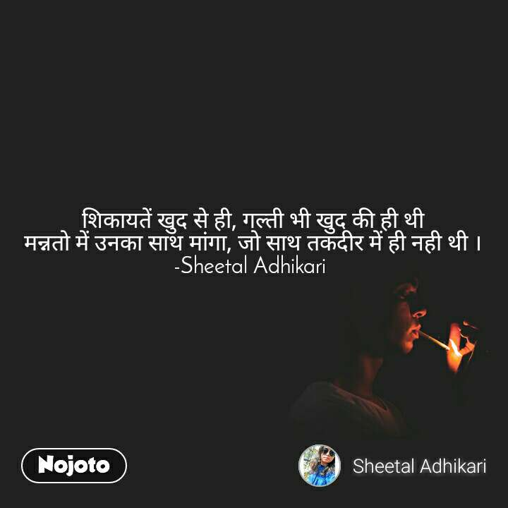 शिकायतें खुद से ही, गल्ती भी खुद की ही थी मन्नतो में उनका साथ मांगा, जो साथ तकदीर में ही नही थी । -Sheetal Adhikari