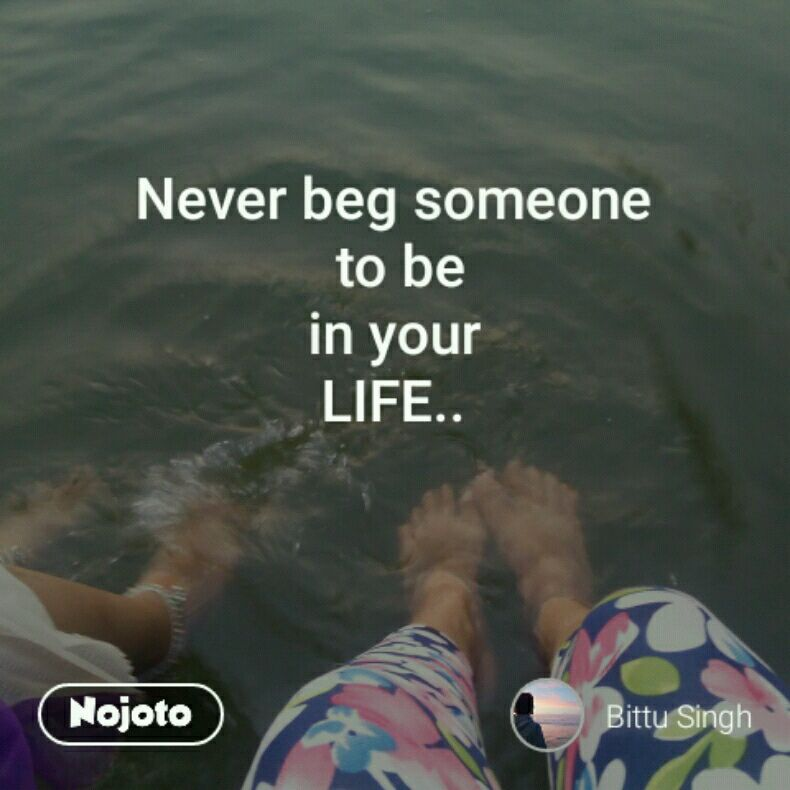 Never Beg Someone To Be In Your Life Quotes Shayari Story Po