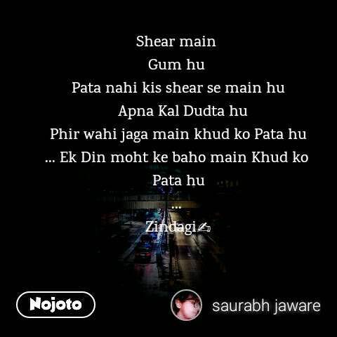 Shear main  Gum hu  Pata nahi kis shear se main hu   Apna Kal Dudta hu Phir wahi jaga main khud ko Pata hu ... Ek Din moht ke baho main Khud ko  Pata hu ...  Zindagi✍️