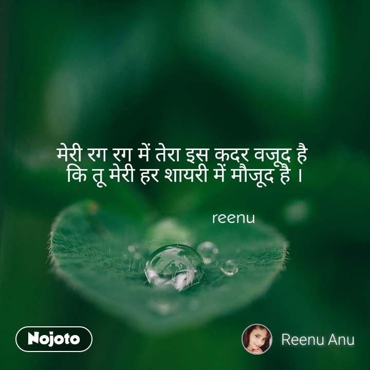 मेरी रग रग में तेरा इस कदर वजूद है  कि तू मेरी हर शायरी में मौजूद है ।                     reenu