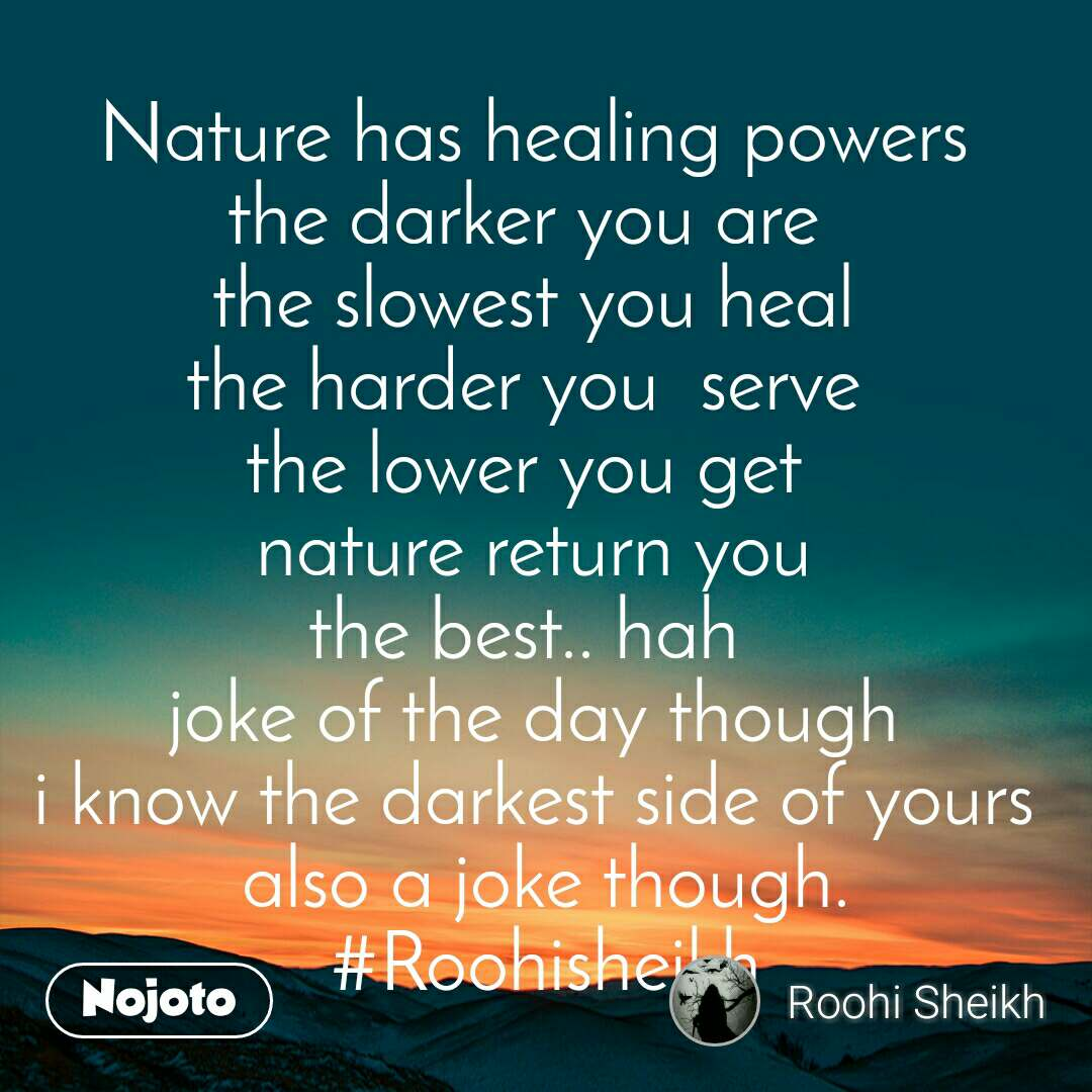 Nature has healing powers the darker you are  the slowest you heal the harder you  serve  the lower you get  nature return you the best.. hah  joke of the day though i know the darkest side of yours also a joke though. #Roohisheikh