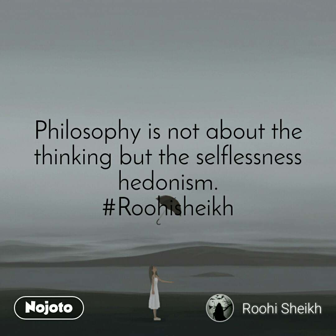 Philosophy is not about the thinking but the selflessness hedonism. #Roohisheikh