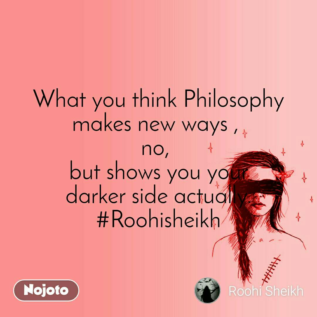 What you think Philosophy makes new ways ,  no,  but shows you your darker side actually. #Roohisheikh