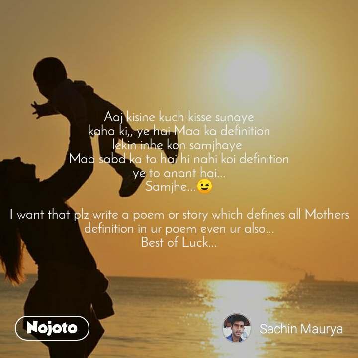 Aaj kisine kuch kisse sunaye kaha ki,, ye hai Maa ka definition lekin inhe kon samjhaye  Maa sabd ka to hai hi nahi koi definition ye to anant hai... Samjhe...😉  I want that plz write a poem or story which defines all Mothers definition in ur poem even ur also... Best of Luck...
