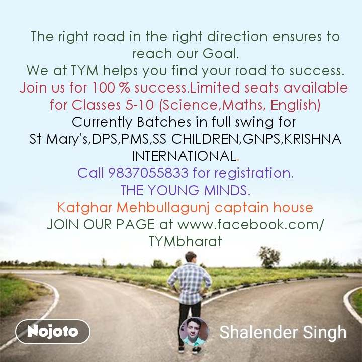 The right road in the right direction ensures to reach our Goal. We at TYM helps you find your road to success. Join us for 100 % success.Limited seats available  for Classes 5-10 (Science,Maths, English) Currently Batches in full swing for  St Mary's,DPS,PMS,SS CHILDREN,GNPS,KRISHNA INTERNATIONAL. Call 9837055833 for registration. THE YOUNG MINDS. Katghar Mehbullagunj captain house JOIN OUR PAGE at www.facebook.com/TYMbharat