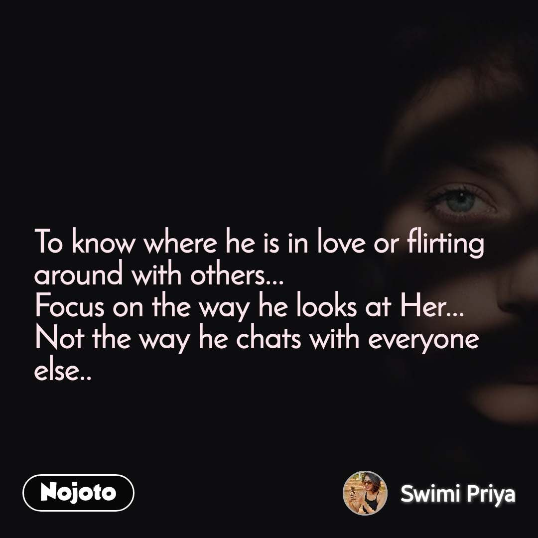 To know where he is in love or flirting around with others... Focus on the way he looks at Her... Not the way he chats with everyone else..