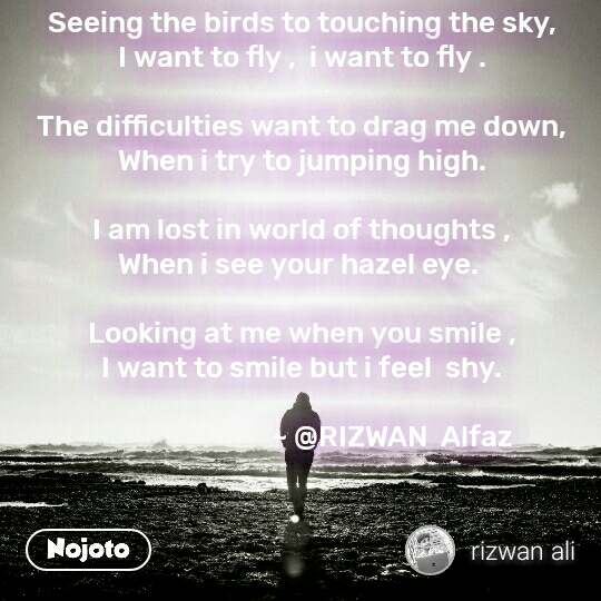 Seeing the birds to touching the sky, I want to fly ,  i want to fly .  The difficulties want to drag me down, When i try to jumping high.  I am lost in world of thoughts , When i see your hazel eye.   Looking at me when you smile , I want to smile but i feel  shy.                              ~ @RIZWAN  Alfaz