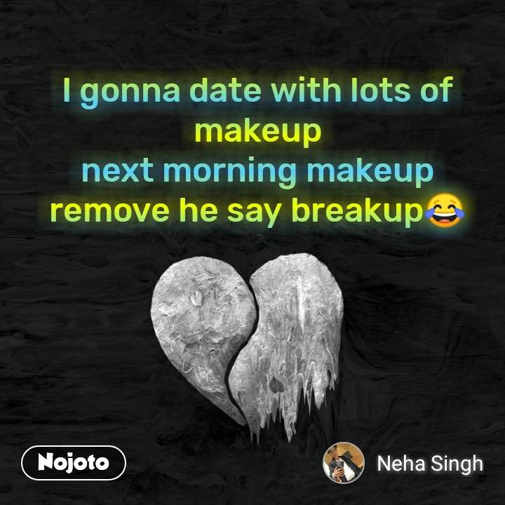 I gonna date with lots of makeup next morning makeup remove he say breakup😂