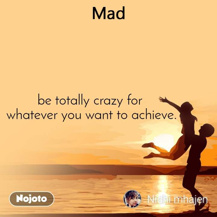 Mad be totally crazy for  whatever you want to achieve.