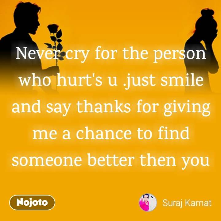 Never cry for the person who hurt's u .just smile and say thanks for giving me a chance to find someone better then you