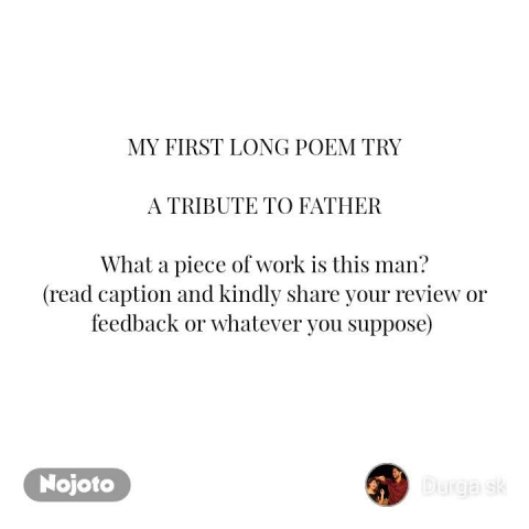 MY FIRST LONG POEM TRY  A TRIBUTE TO FATHER  What a piece of work is this man? (read caption and kindly share your review or feedback or whatever you suppose)