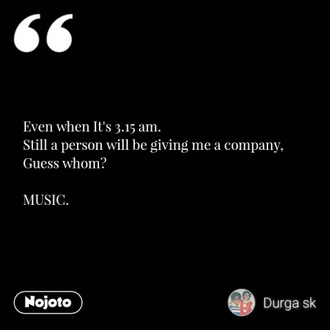 Even when It's 3.15 am. Still a person will be giving me a company, Guess whom?  MUSIC.