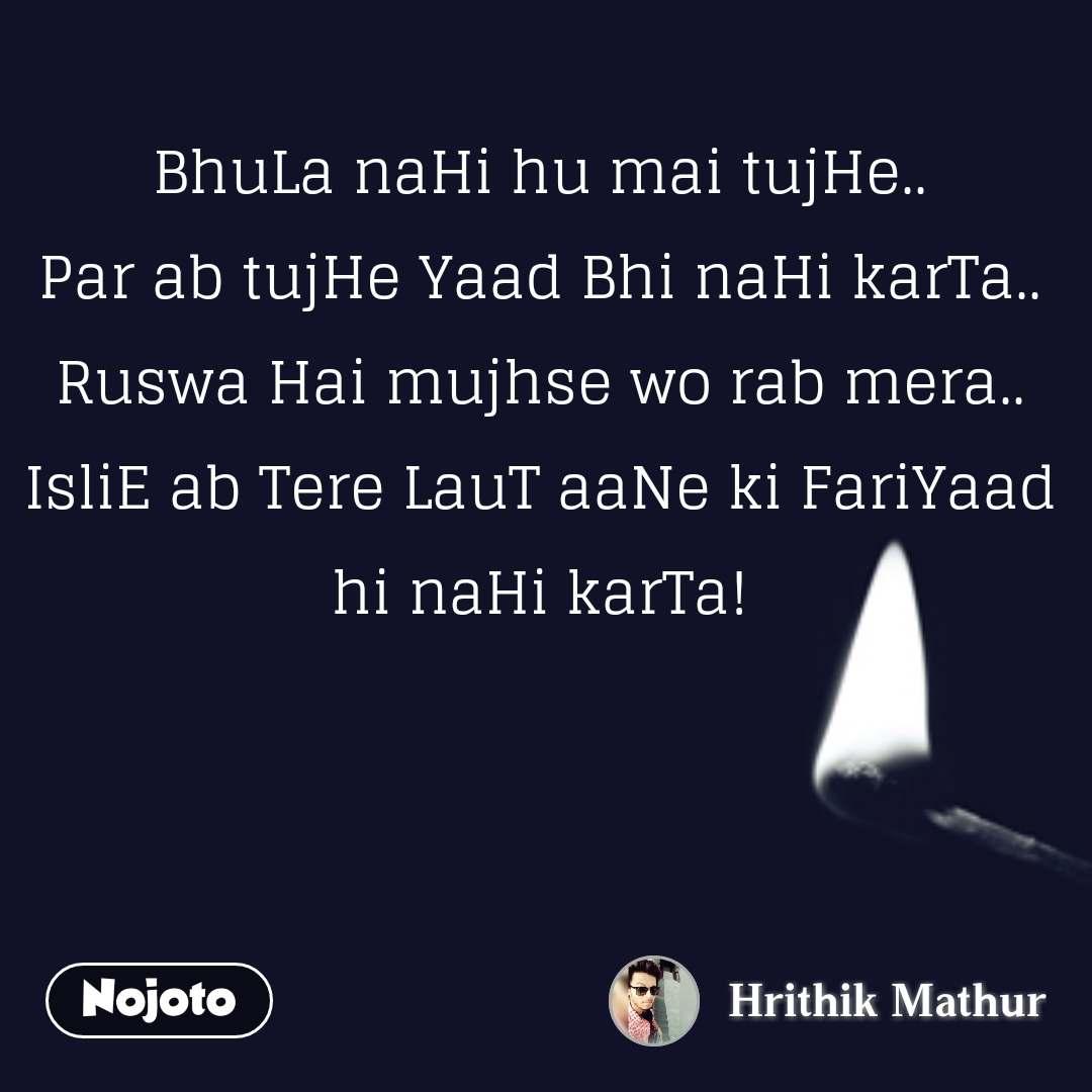 BhuLa naHi hu mai tujHe.. Par ab tujHe Yaad Bhi naHi karTa.. Ruswa Hai mujhse wo rab mera.. IsliE ab Tere LauT aaNe ki FariYaad hi naHi karTa!