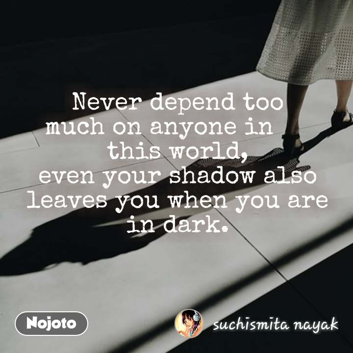 Never depend too                   much on anyone in      this world, even your shadow also leaves you when you are in dark.