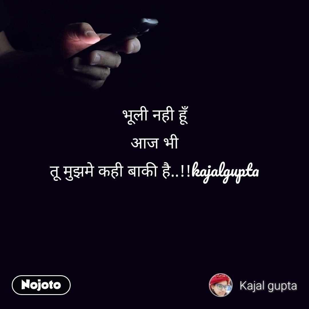भूली नही हूँ आज भी तू मुझमे कही बाकी है..!!kajalgupta