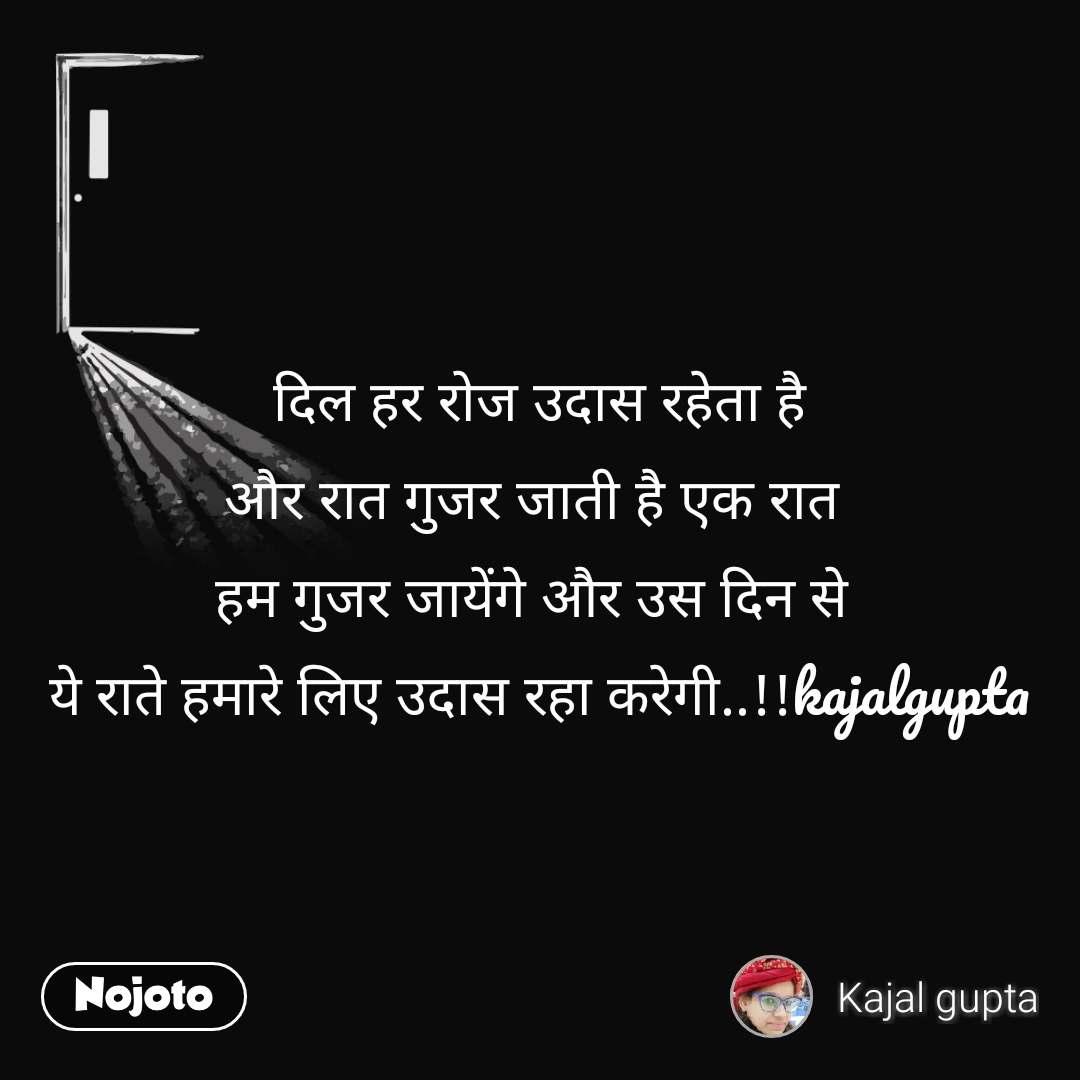 दिल हर रोज उदास रहेता है और रात गुजर जाती है एक रात  हम गुजर जायेंगे और उस दिन से  ये राते हमारे लिए उदास रहा करेगी..!!kajalgupta