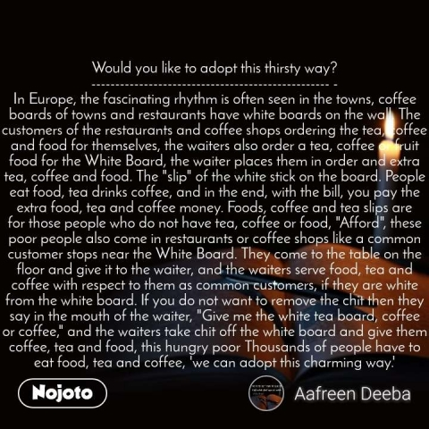 """Would you like to adopt this thirsty way? -------------------------------------------------- - In Europe, the fascinating rhythm is often seen in the towns, coffee boards of towns and restaurants have white boards on the wall. The customers of the restaurants and coffee shops ordering the tea, coffee and food for themselves, the waiters also order a tea, coffee or fruit food for the White Board, the waiter places them in order and extra tea, coffee and food. The """"slip"""" of the white stick on the board. People eat food, tea drinks coffee, and in the end, with the bill, you pay the extra food, tea and coffee money. Foods, coffee and tea slips are for those people who do not have tea, coffee or food, """"Afford"""", these poor people also come in restaurants or coffee shops like a common customer stops near the White Board. They come to the table on the floor and give it to the waiter, and the waiters serve food, tea and coffee with respect to them as common customers, if they are white from the white board. If you do not want to remove the chit then they say in the mouth of the waiter, """"Give me the white tea board, coffee or coffee,"""" and the waiters take chit off the white board and give them coffee, tea and food, this hungry poor Thousands of people have to eat food, tea and coffee, 'we can adopt this charming way.'"""
