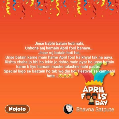 April Fools Day  Jinse kabhi batain hoti nahi, Unhone aaj hamain April fool banaya... Jinse roj batain hoti hai, Unse batain karne main hame April fool ka khyal tak na aaya. Rishta chahe jo bhi ho lekin jo rishto main pyar ho unse batain karne k liye hamain mauke talashne nahi padte... Special logo se baatain ho tab wo din koi 'Festival' se kam nahi hote...😁😁😁