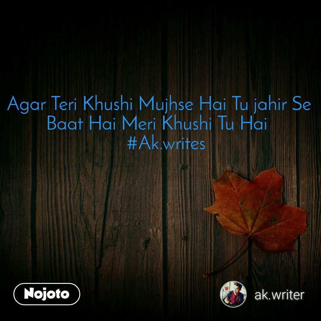 Agar Teri Khushi Mujhse Hai Tu jahir Se Baat Hai Meri Khushi Tu Hai     #Ak.writes