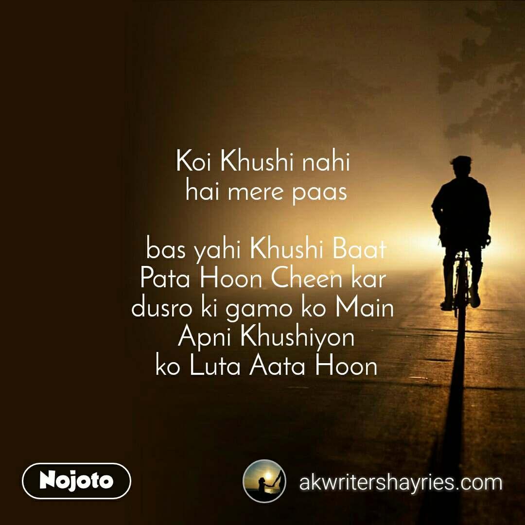 Koi Khushi nahi  hai mere paas   bas yahi Khushi Baat  Pata Hoon Cheen kar  dusro ki gamo ko Main  Apni Khushiyon  ko Luta Aata Hoon