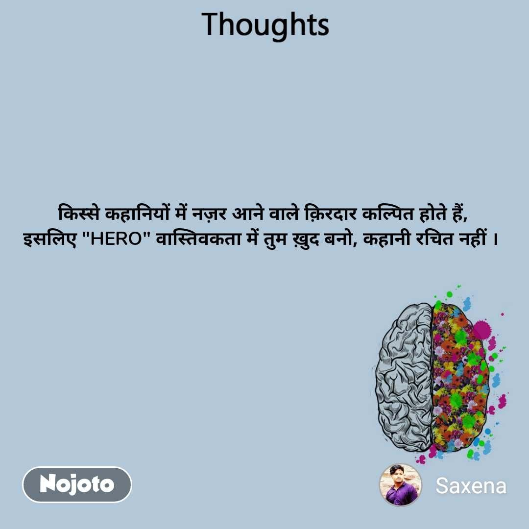 """Thoughts  किस्से कहानियों में नज़र आने वाले क़िरदार कल्पित होते हैं, इसलिए """"HERO"""" वास्तिवकता में तुम ख़ुद बनो, कहानी रचित नहीं ।"""