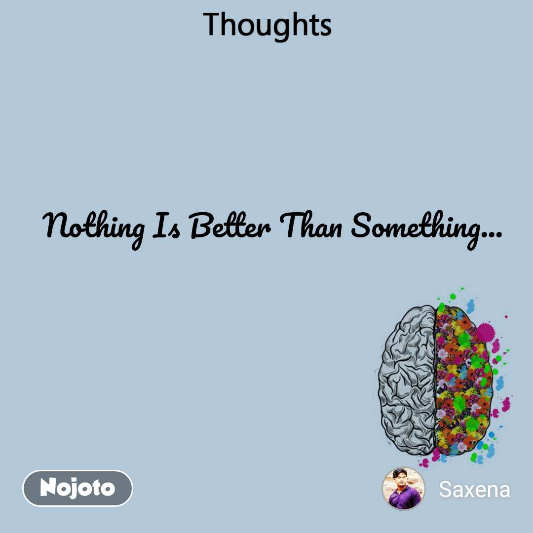 Thoughts Nothing Is Better Than Something...
