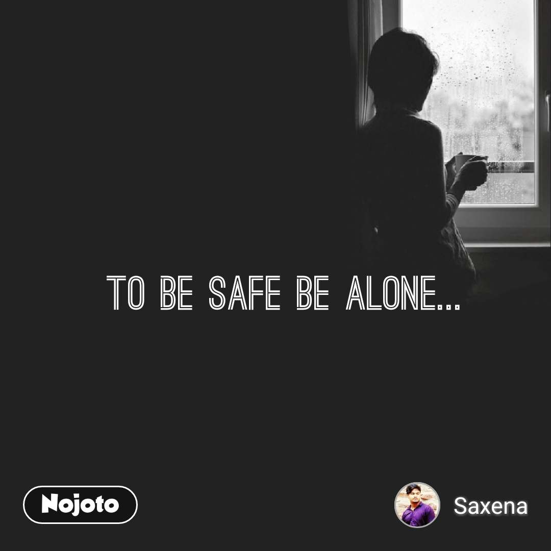 To Be Safe Be Alone...