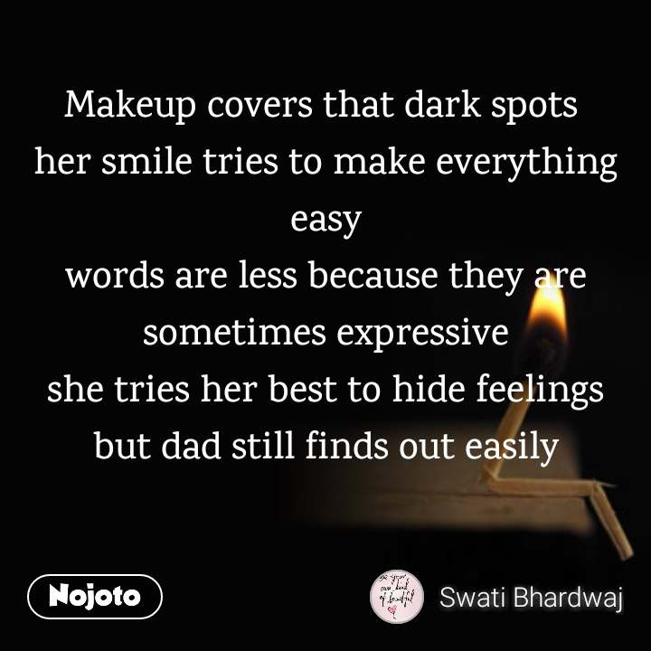 Makeup covers that dark spots  her smile tries to make everything easy words are less because they are sometimes expressive she tries her best to hide feelings but dad still finds out easily