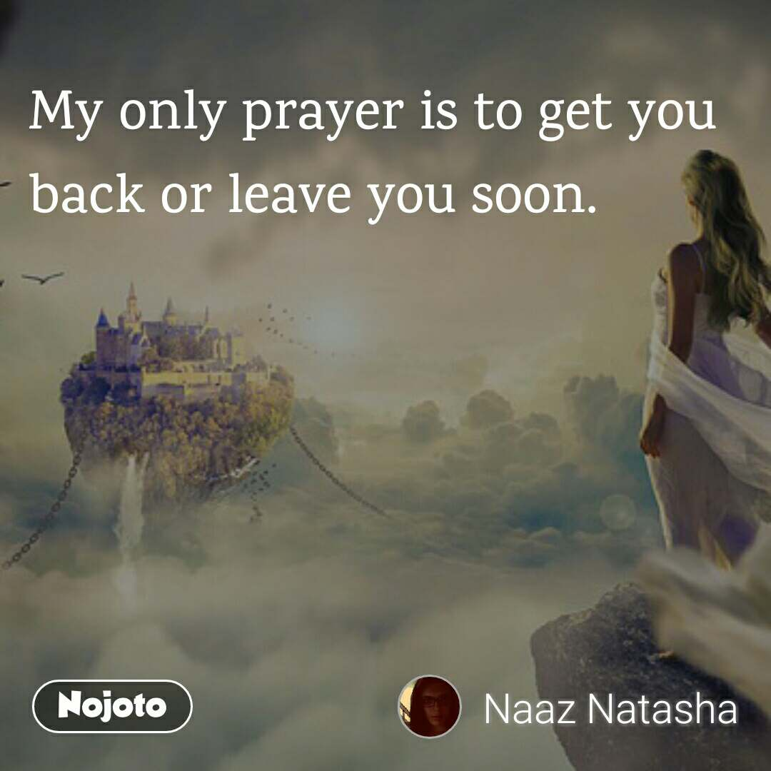 My only prayer is to get you back or leave you soon.