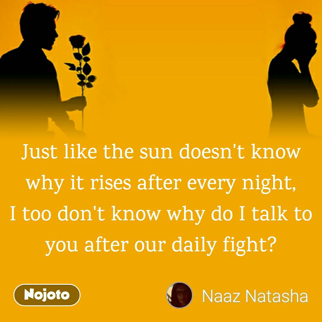 Just like the sun doesn't know why it rises after every night, I too don't know why do I talk to you after our daily fight?