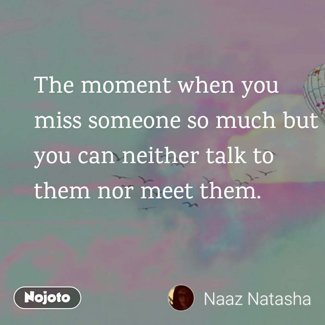 The moment when you miss someone so much but you can neither talk to them nor meet them.