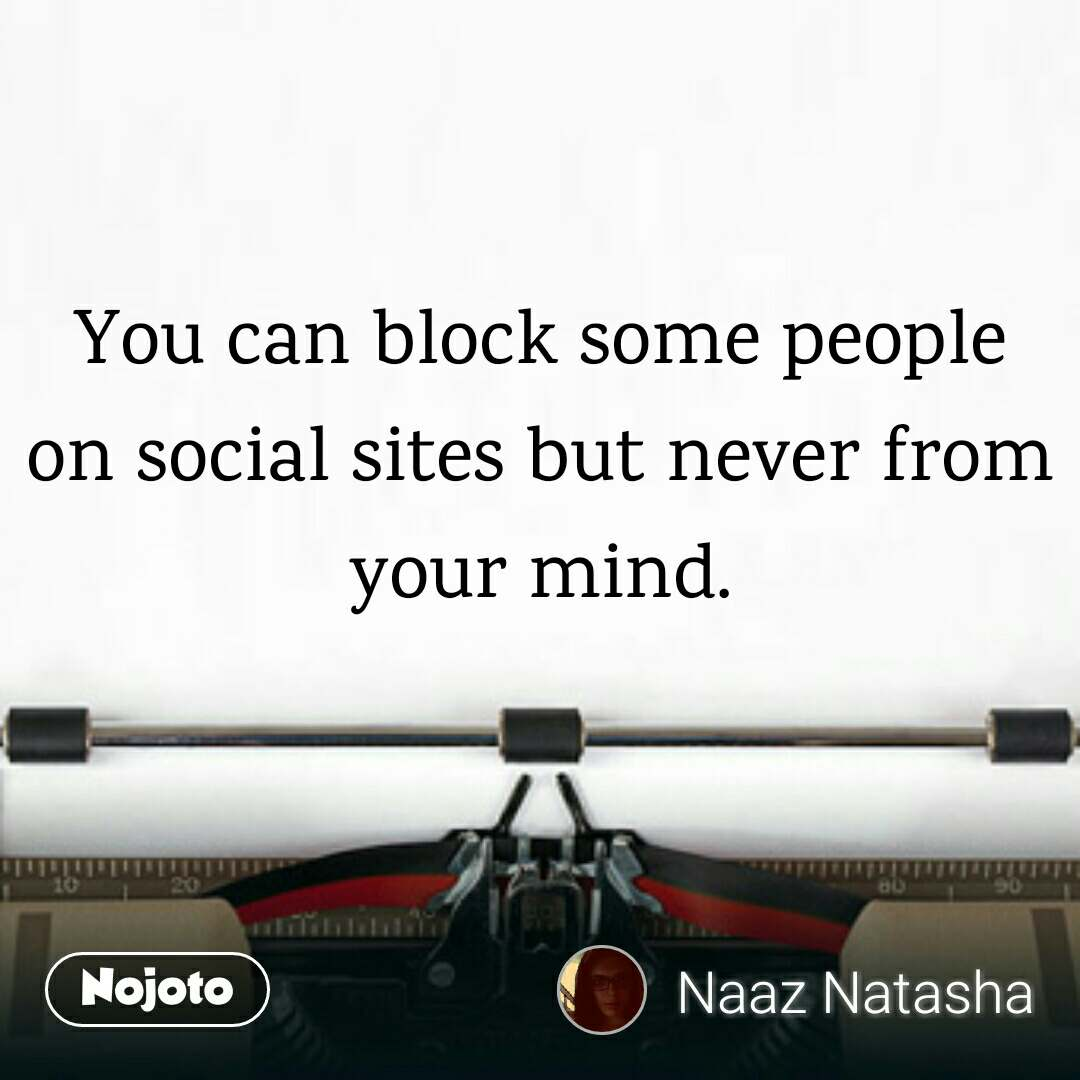 You can block some people on social sites but never from your mind.