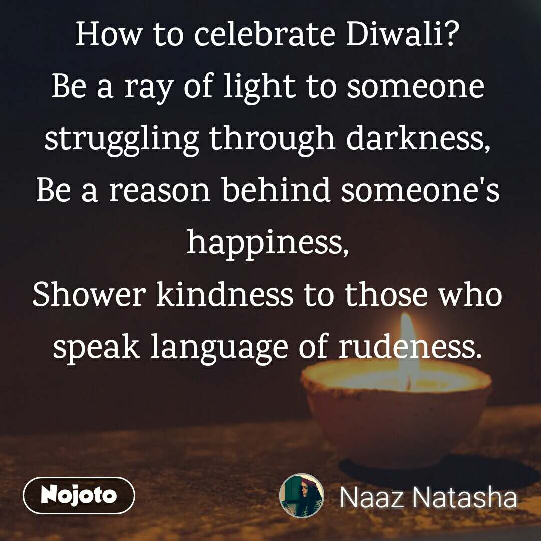 How to celebrate Diwali? Be a ray of light to someone struggling through darkness, Be a reason behind someone's happiness, Shower kindness to those who speak language of rudeness.