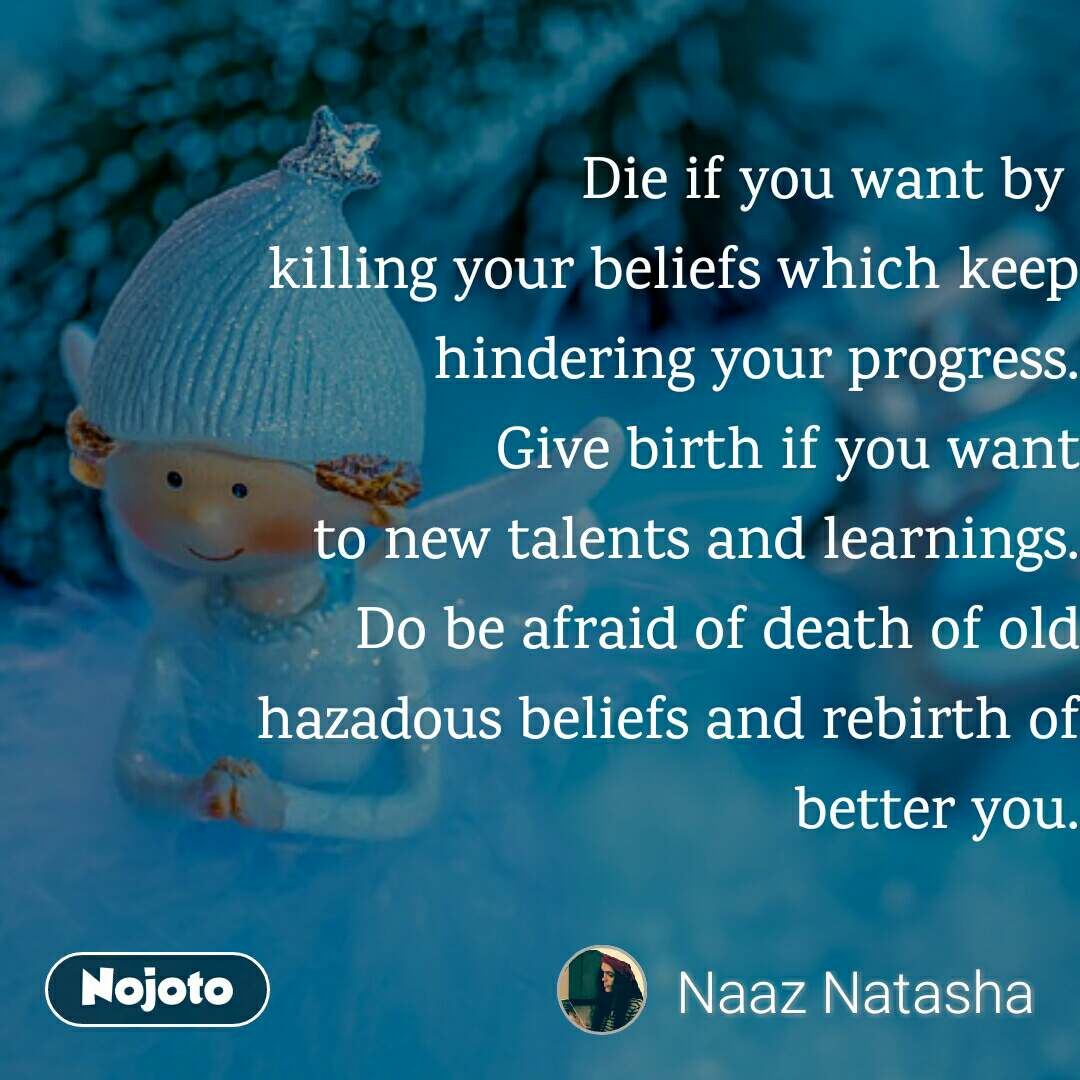 Die if you want by  killing your beliefs which keep hindering your progress. Give birth if you want  to new talents and learnings. Do be afraid of death of old hazadous beliefs and rebirth of better you.