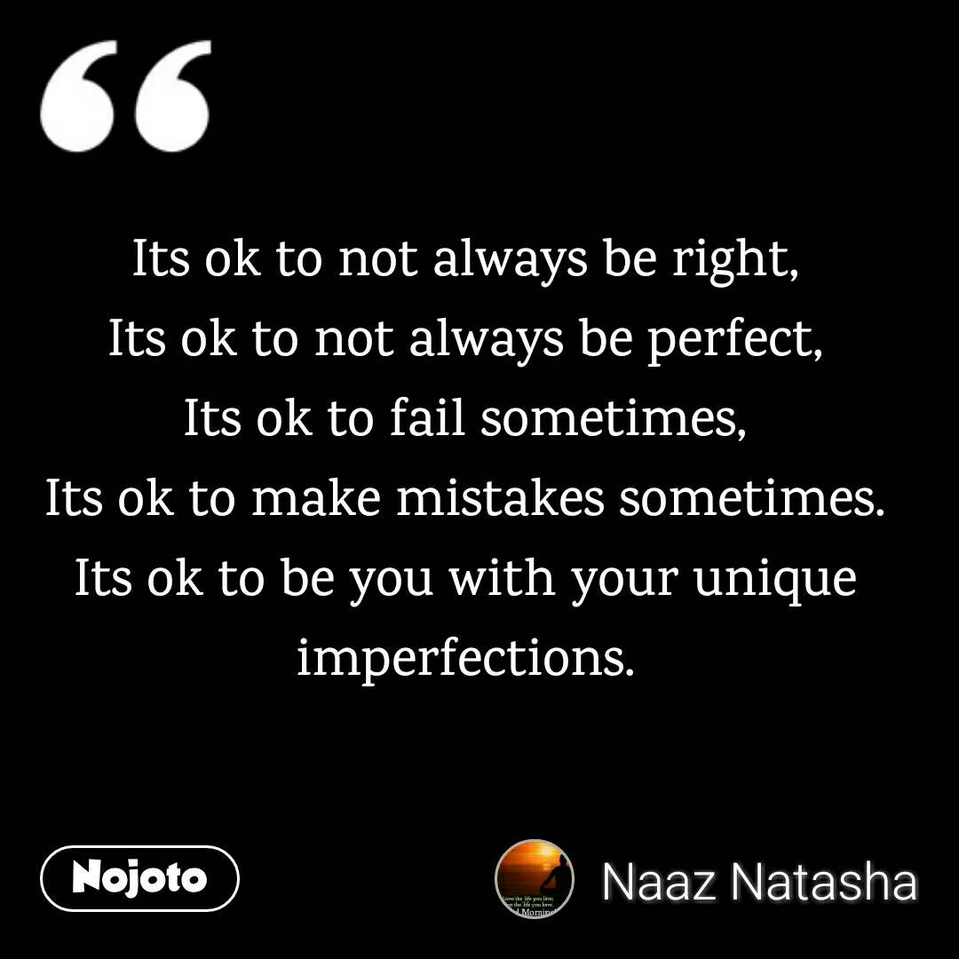 Its ok to not always be right, Its ok to not always be perfect, Its ok to fail sometimes, Its ok to make mistakes sometimes. Its ok to be you with your unique imperfections.