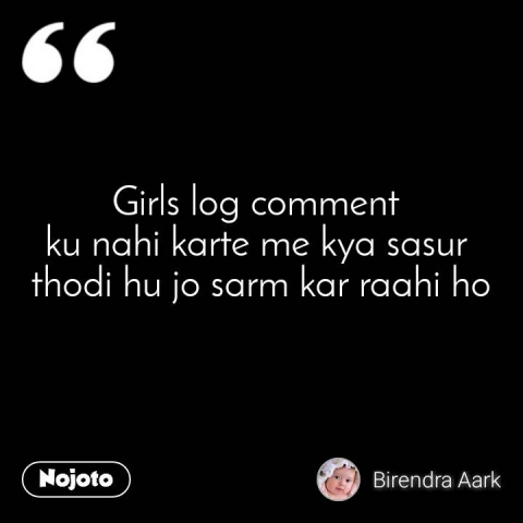 Girls log comment  ku nahi karte me kya sasur  thodi hu jo sarm kar raahi ho