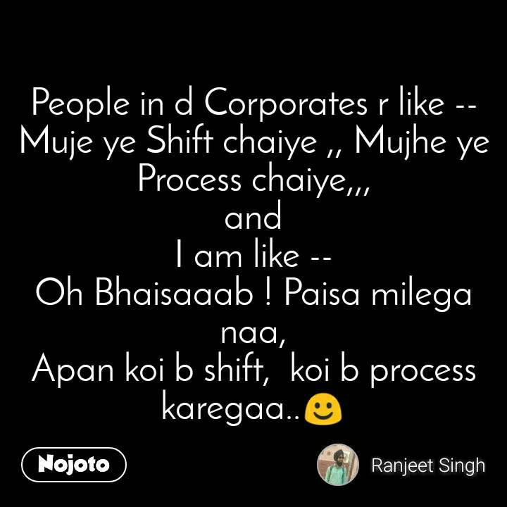 People in d Corporates r like -- Muje ye Shift chaiye ,, Mujhe ye Process chaiye,,, and I am like -- Oh Bhaisaaab ! Paisa milega naa, Apan koi b shift,  koi b process karegaa..☺