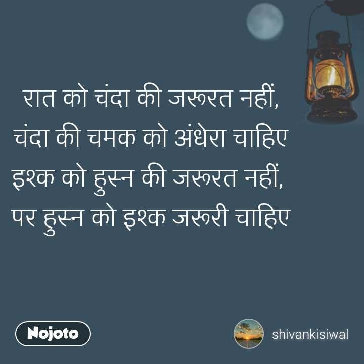 रात को चंदा की जरूरत नहीं, चंदा की चमक को अंधेरा चाहिए इश्क को हुस्न की जरूरत नहीं,  पर हुस्न को इश्क जरूरी चाहिए #NojotoQuote