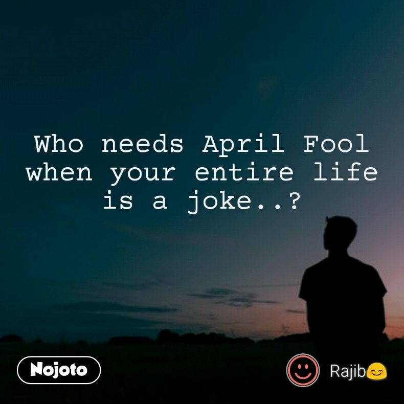 Who Needs April Fool When Your Entire Life Is A Joke Quotes Sh