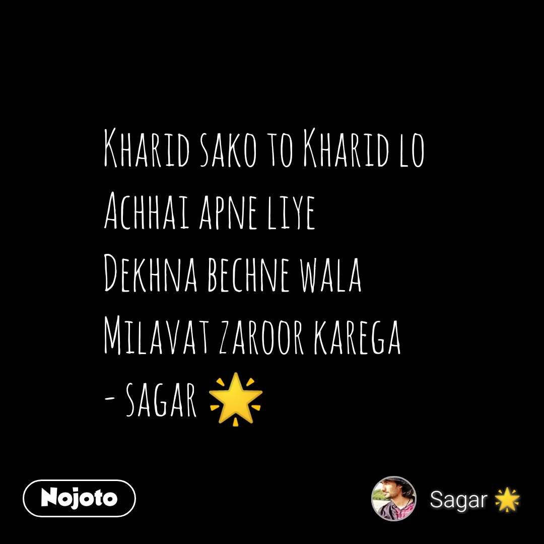 Kharid sako to Kharid lo Achhai apne liye Dekhna bechne wala Milavat zaroor karega - sagar 🌟