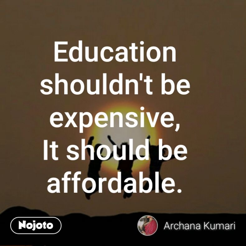Education shouldn't be expensive, It should be affordable.