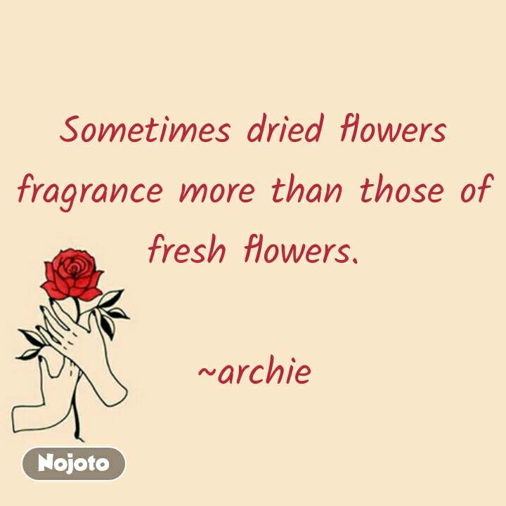 Valentine quotes in hindi Sometimes dried flowers fragrance more than those of fresh flowers.  ~archie #NojotoQuote