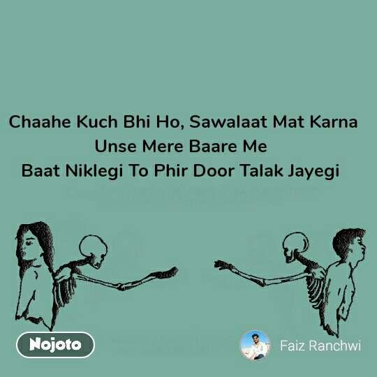 Chaahe Kuch Bhi Ho, Sawalaat Mat Karna Unse Mere Baare Me  Baat Niklegi To Phir Door Talak Jayegi