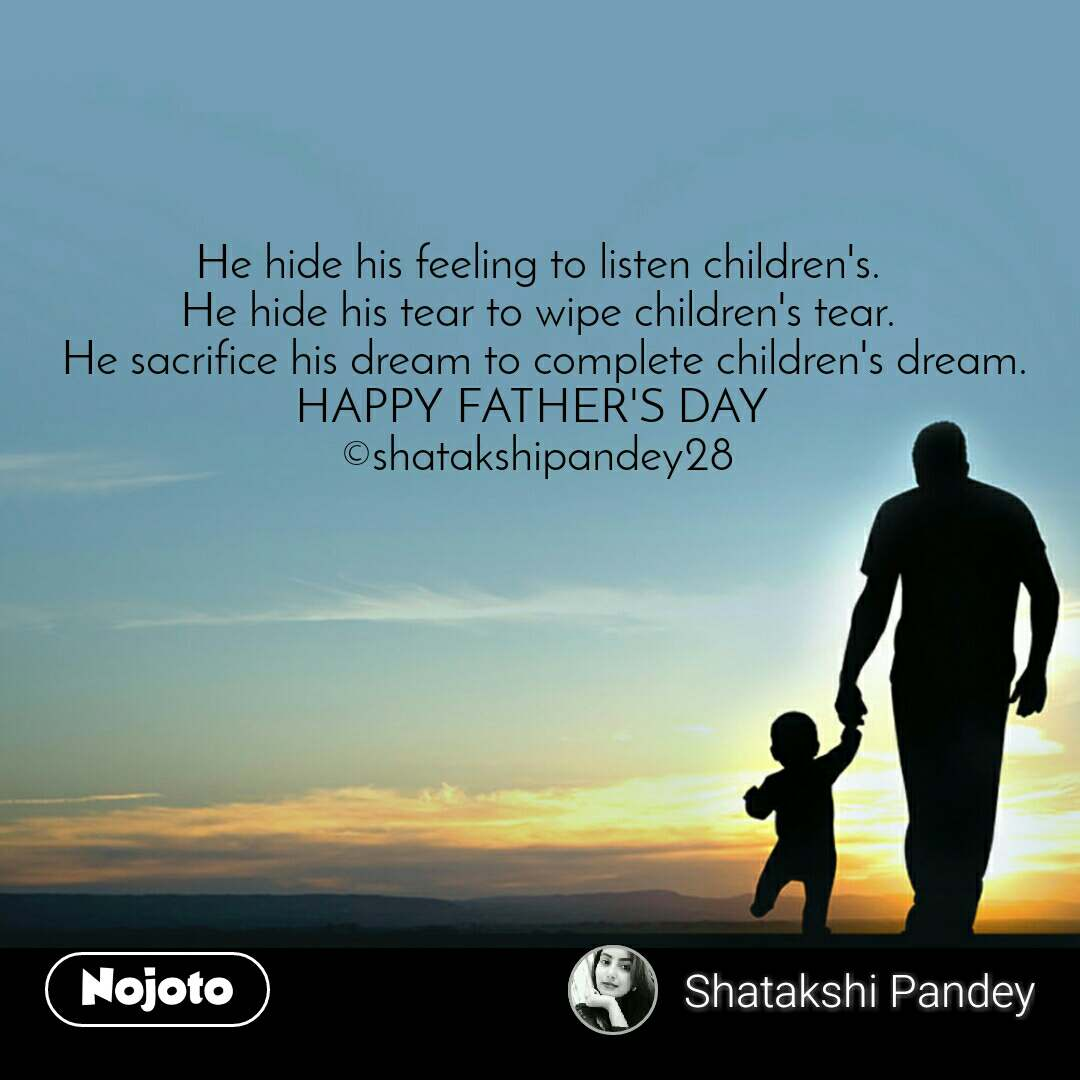 He hide his feeling to listen children's. He hide his tear to wipe children's tear.  He sacrifice his dream to complete children's dream. HAPPY FATHER'S DAY  ©shatakshipandey28