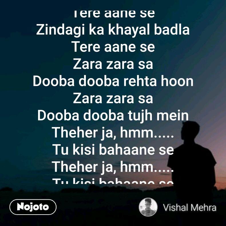 Saal badla, Haal badla Tere aane se Zindagi ka khayal badla Tere aane se Zara zara sa Dooba dooba rehta hoon Zara zara sa Dooba dooba tujh mein Theher ja, hmm..... Tu kisi bahaane se Theher ja, hmm..... Tu kisi bahaane se  Khwaab kuch hai Dil mein mere, manmaane se Kaash aisa ho, aaye tu Mere bulaane se Zara zara sa Dooba dooba rehta hoon Zara zara sa Dooba dooba tujh mein.......