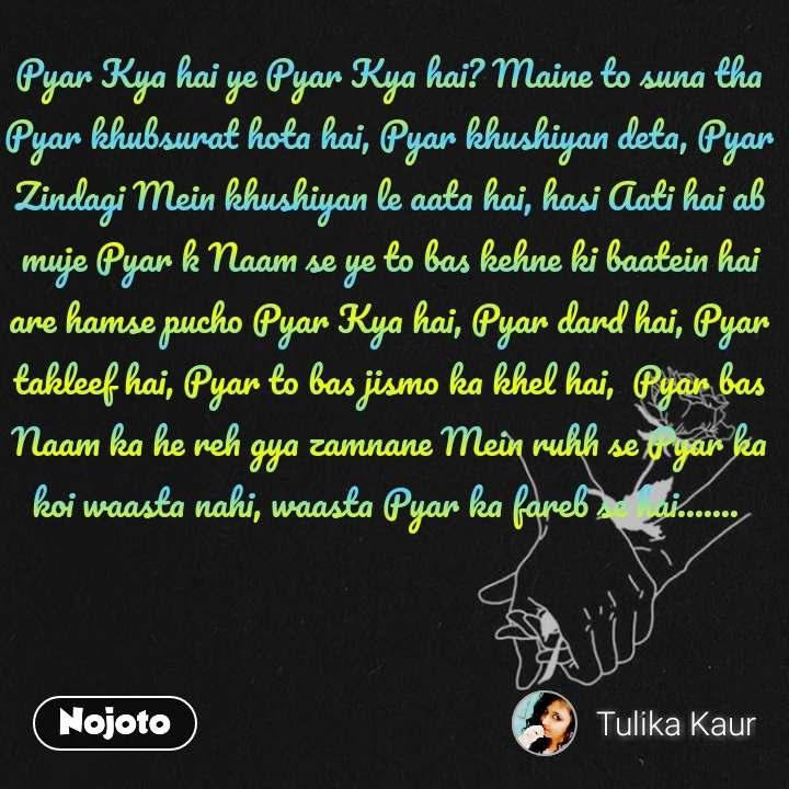 Pyar Kya hai ye Pyar Kya hai? Maine to suna tha Pyar khubsurat hota hai, Pyar khushiyan deta, Pyar Zindagi Mein khushiyan le aata hai, hasi Aati hai ab muje Pyar k Naam se ye to bas kehne ki baatein hai are hamse pucho Pyar Kya hai, Pyar dard hai, Pyar takleef hai, Pyar to bas jismo ka khel hai,  Pyar bas Naam ka he reh gya zamnane Mein ruhh se Pyar ka koi waasta nahi, waasta Pyar ka fareb se hai.......