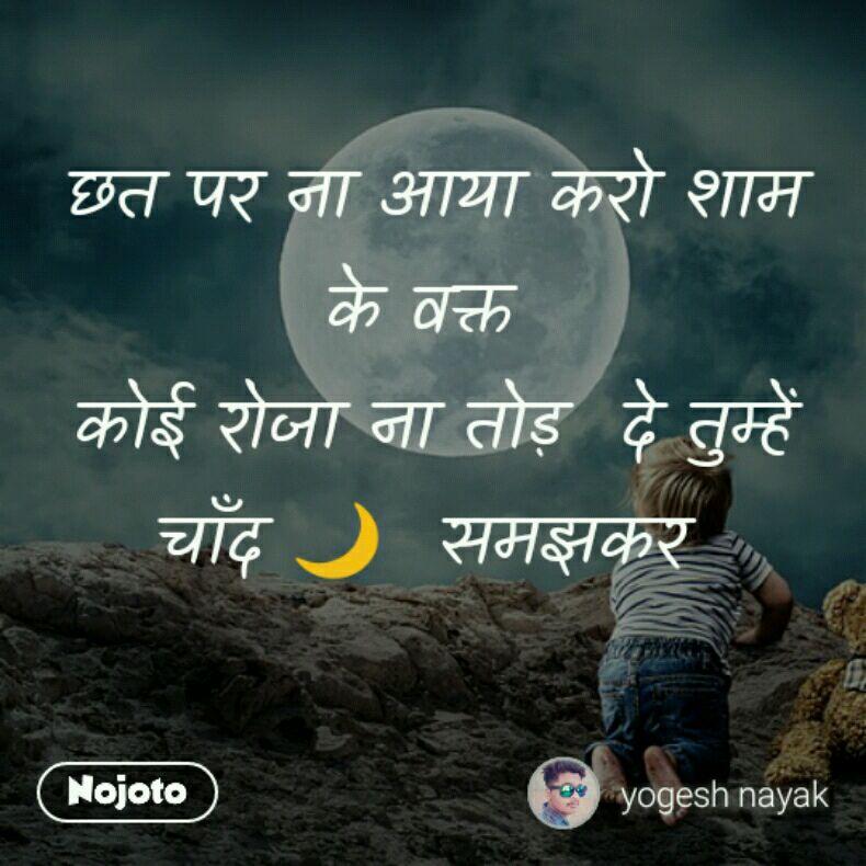 छत पर ना आया करो शाम के वक्त  कोई रोजा ना तोड़  दे तुम्हें चाँद 🌙  समझकर