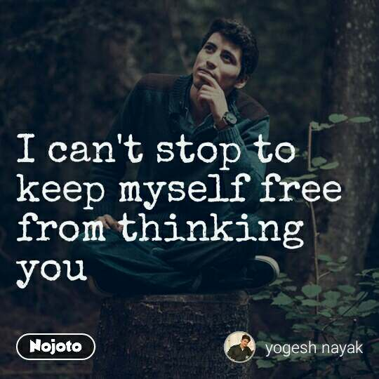 I can't stop to keep myself free from thinking you | Nojoto
