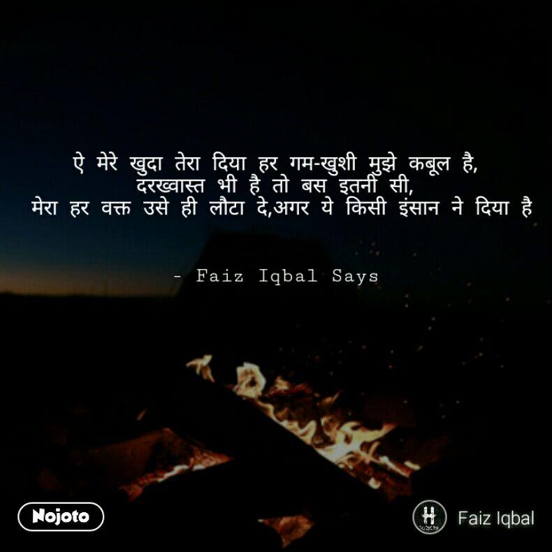 ऐ मेरे खुदा तेरा दिया हर गम-खुशी मुझे कबूल है,  दरख्वास्त भी है तो बस इतनी सी,  मेरा हर वक्त उसे ही लौटा दे,अगर ये किसी इंसान ने दिया है   - Faiz Iqbal Says